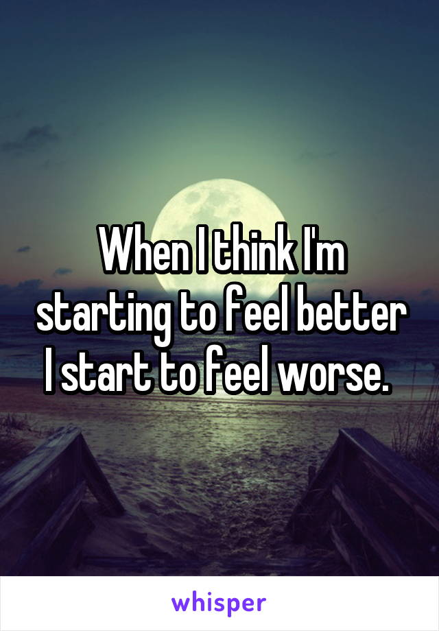 When I think I'm starting to feel better I start to feel worse.
