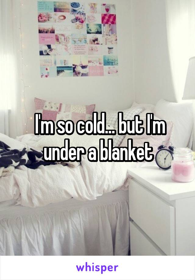I'm so cold... but I'm under a blanket
