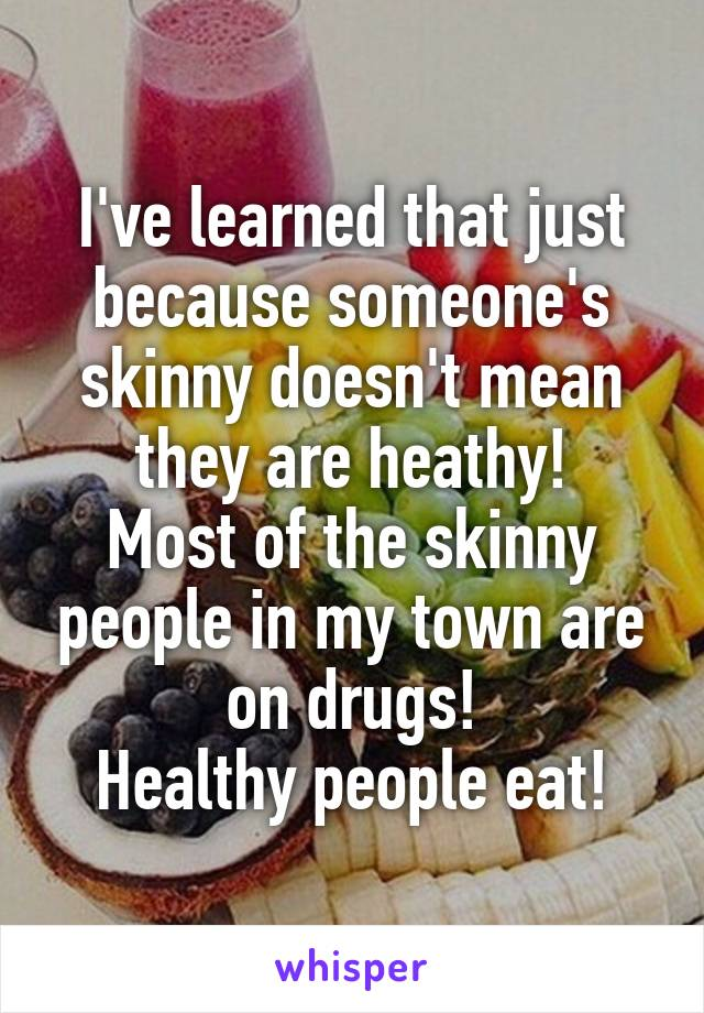 I've learned that just because someone's skinny doesn't mean they are heathy! Most of the skinny people in my town are on drugs! Healthy people eat!