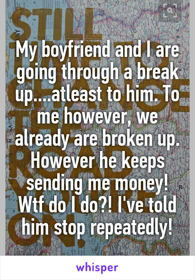 My boyfriend and I are going through a break up....atleast to him. To me however, we already are broken up. However he keeps sending me money! Wtf do I do?! I've told him stop repeatedly!