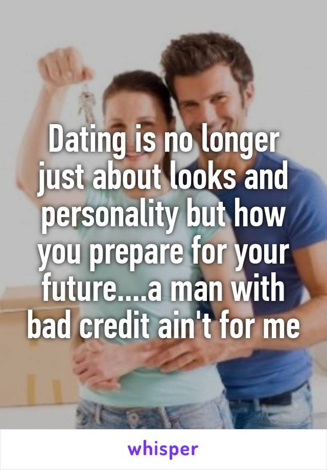 Dating is no longer just about looks and personality but how you prepare for your future....a man with bad credit ain't for me