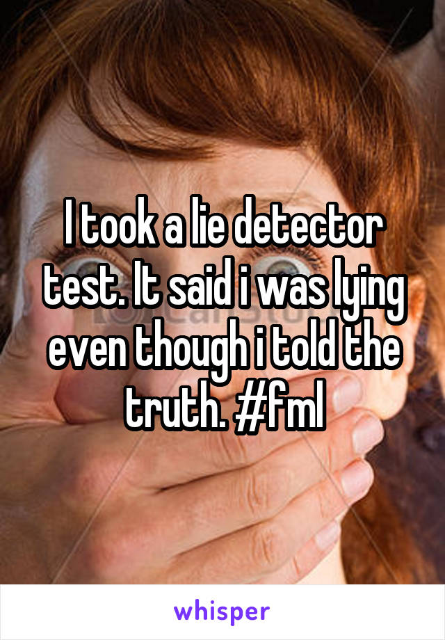 I took a lie detector test. It said i was lying even though i told the truth. #fml