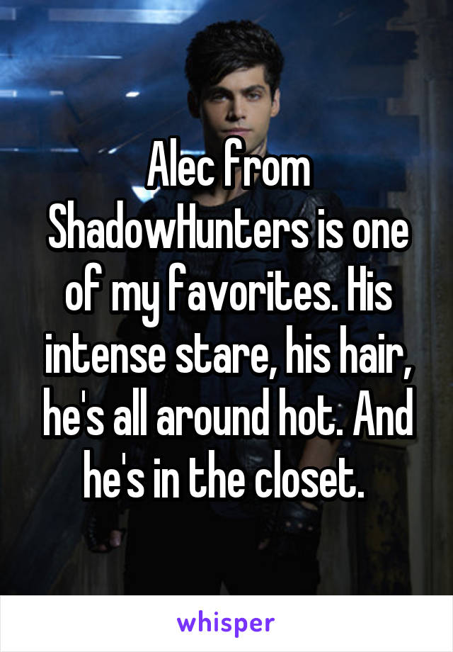 Alec from ShadowHunters is one of my favorites. His intense stare, his hair, he's all around hot. And he's in the closet.