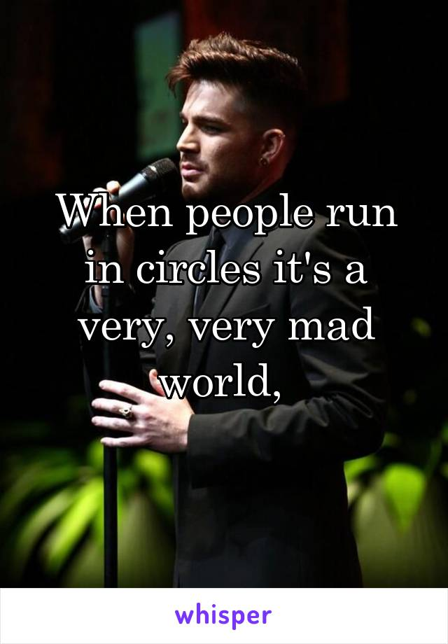 When people run in circles it's a very, very mad world,