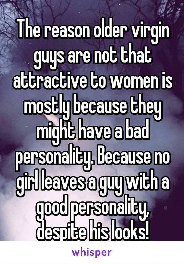 The reason older virgin guys are not that attractive to women is mostly because they might have a bad personality. Because no girl leaves a guy with a good personality, despite his looks!