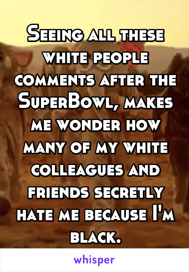 Seeing all these white people comments after the SuperBowl, makes me wonder how many of my white colleagues and friends secretly hate me because I'm black.