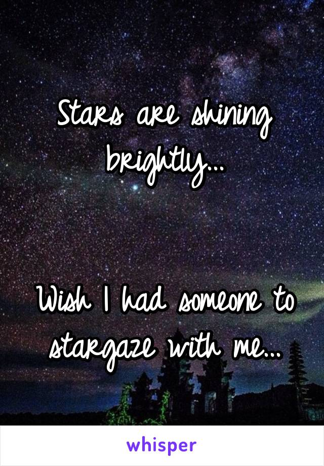 Stars are shining brightly...   Wish I had someone to stargaze with me...