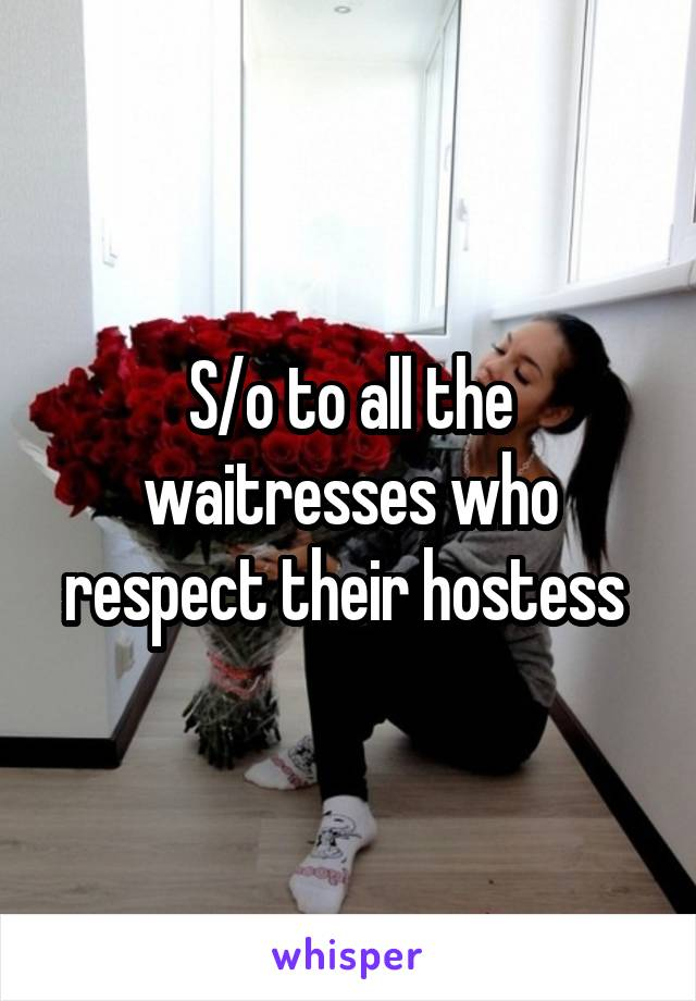 S/o to all the waitresses who respect their hostess