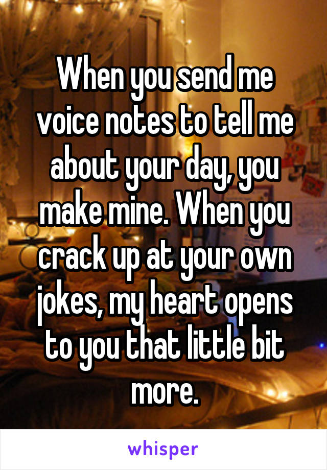 When you send me voice notes to tell me about your day, you make mine. When you crack up at your own jokes, my heart opens to you that little bit more.
