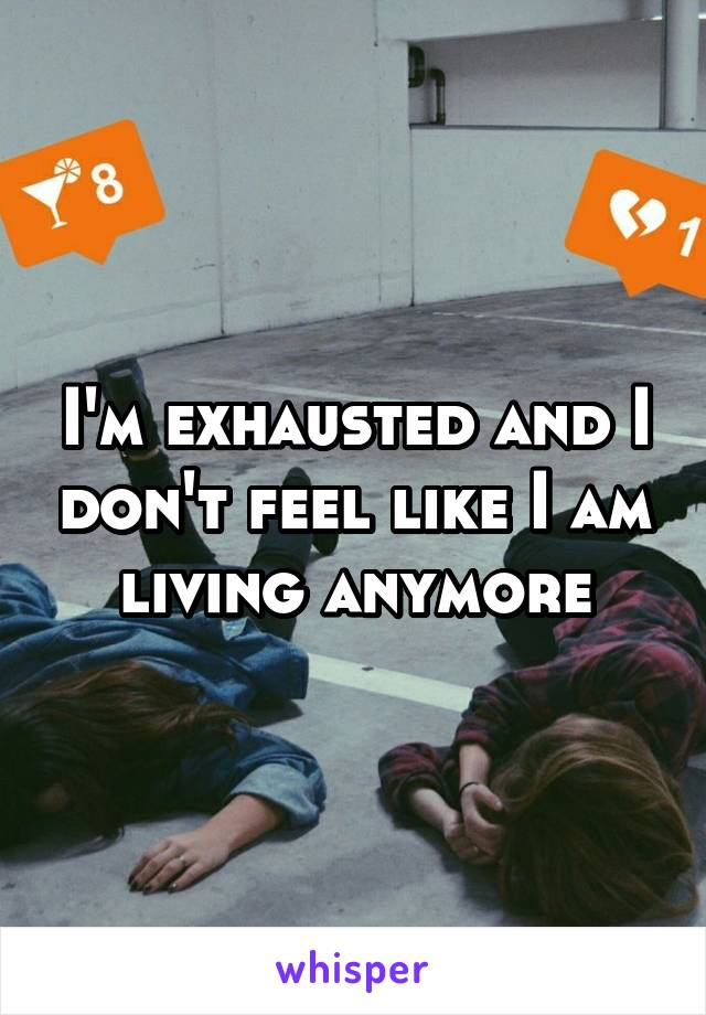 I'm exhausted and I don't feel like I am living anymore