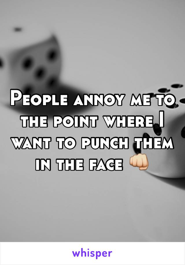 People annoy me to the point where I want to punch them in the face 👊