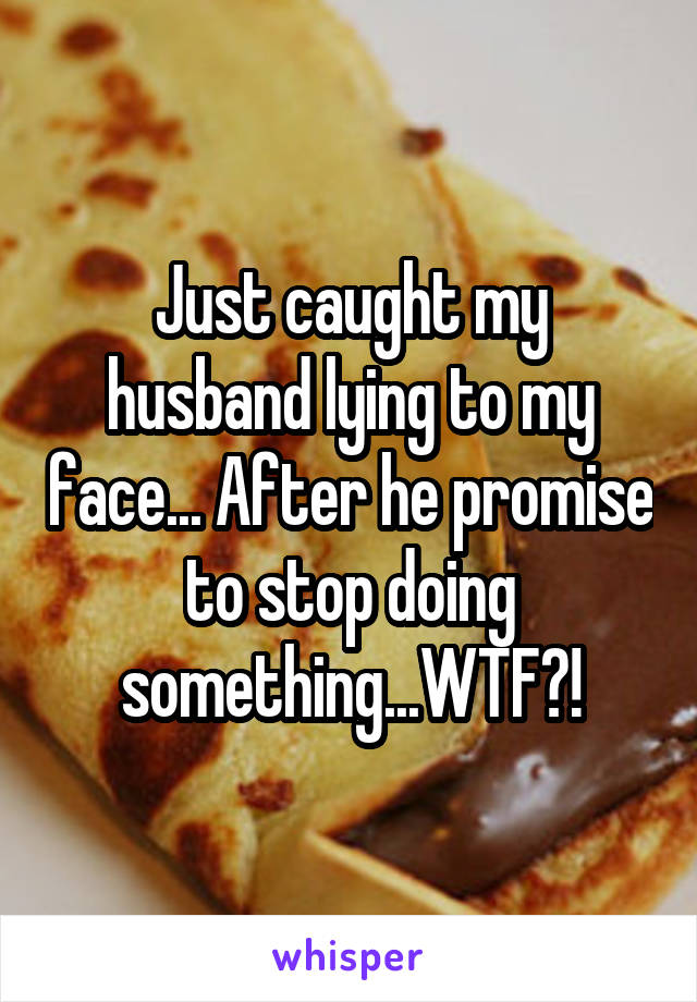Just caught my husband lying to my face... After he promise to stop doing something...WTF?!