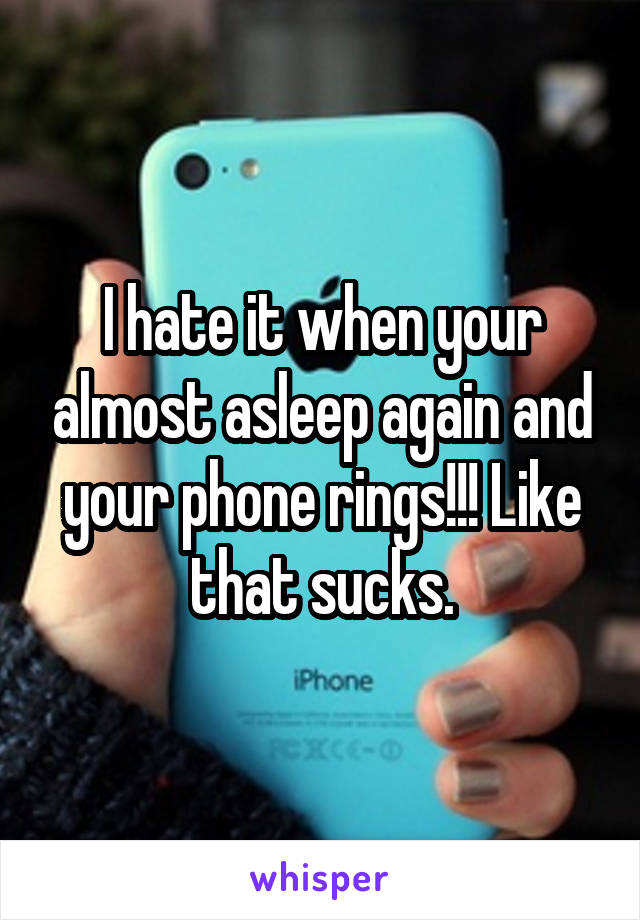 I hate it when your almost asleep again and your phone rings!!! Like that sucks.