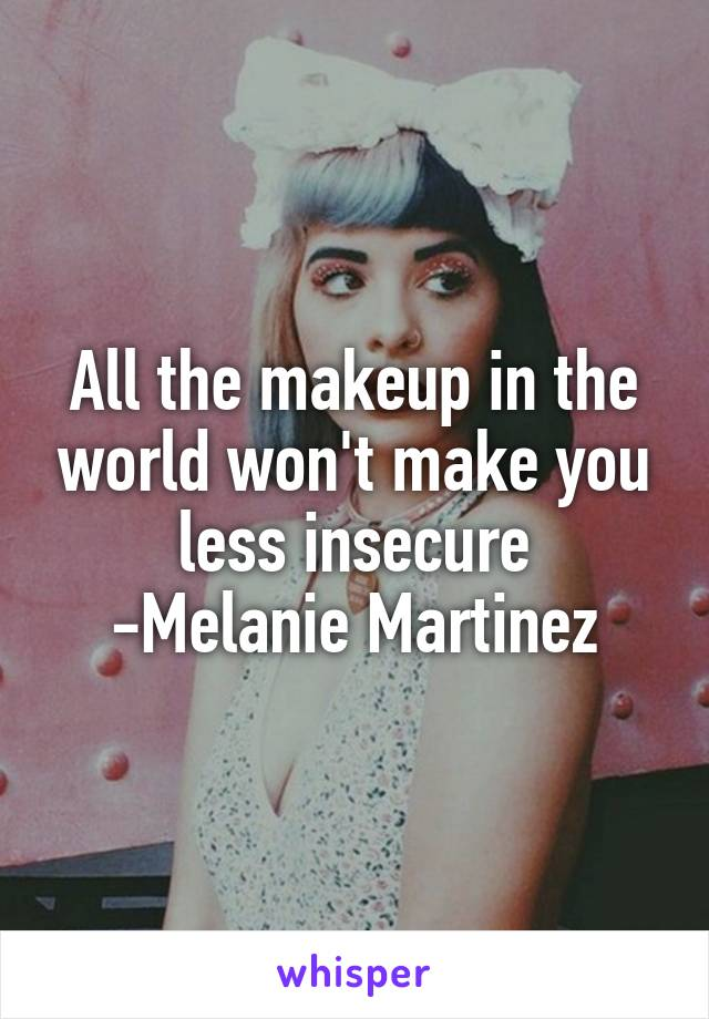 All the makeup in the world won't make you less insecure -Melanie Martinez