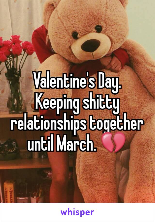 Valentine's Day. Keeping shitty relationships together until March. 💔
