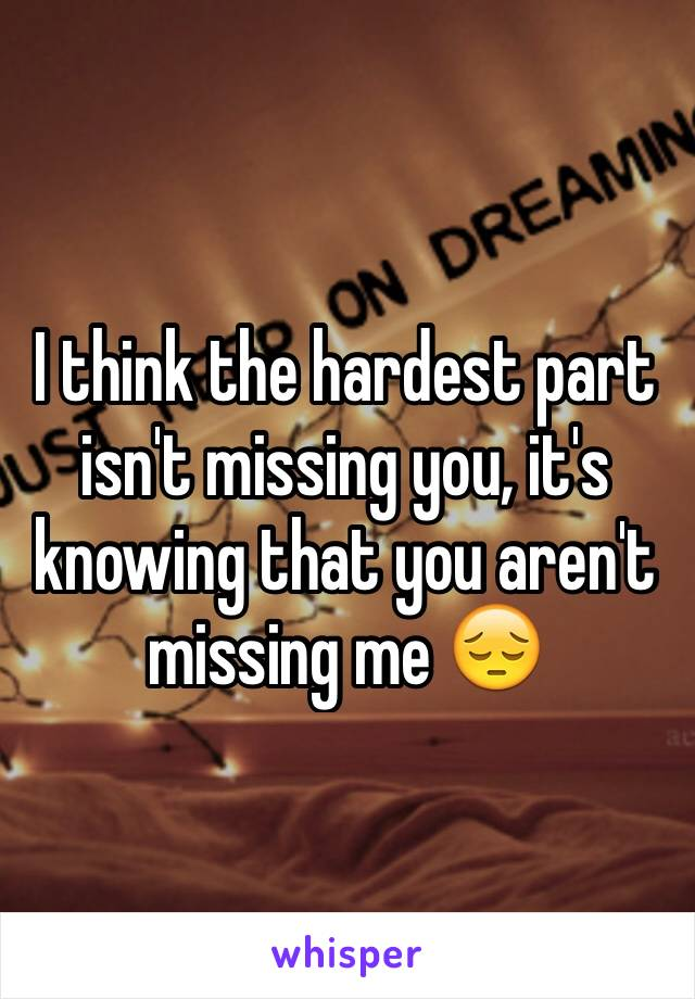 I think the hardest part isn't missing you, it's knowing that you aren't missing me 😔