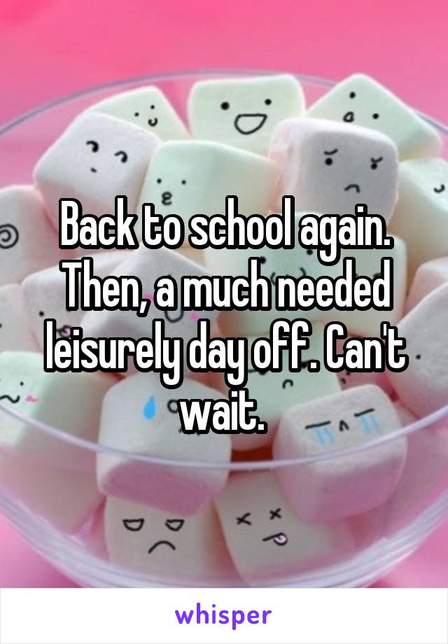Back to school again. Then, a much needed leisurely day off. Can't wait.