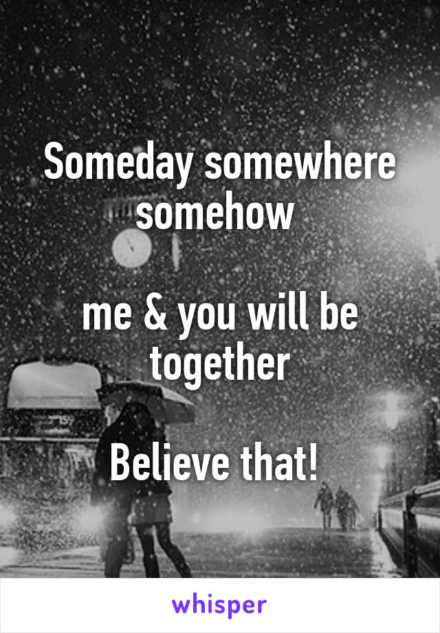 Someday somewhere somehow   me & you will be together  Believe that!