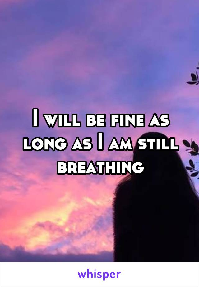 I will be fine as long as I am still breathing