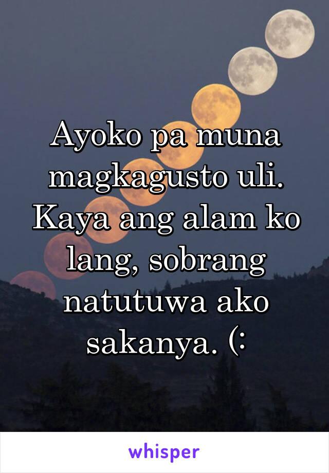 Ayoko pa muna magkagusto uli. Kaya ang alam ko lang, sobrang natutuwa ako sakanya. (:
