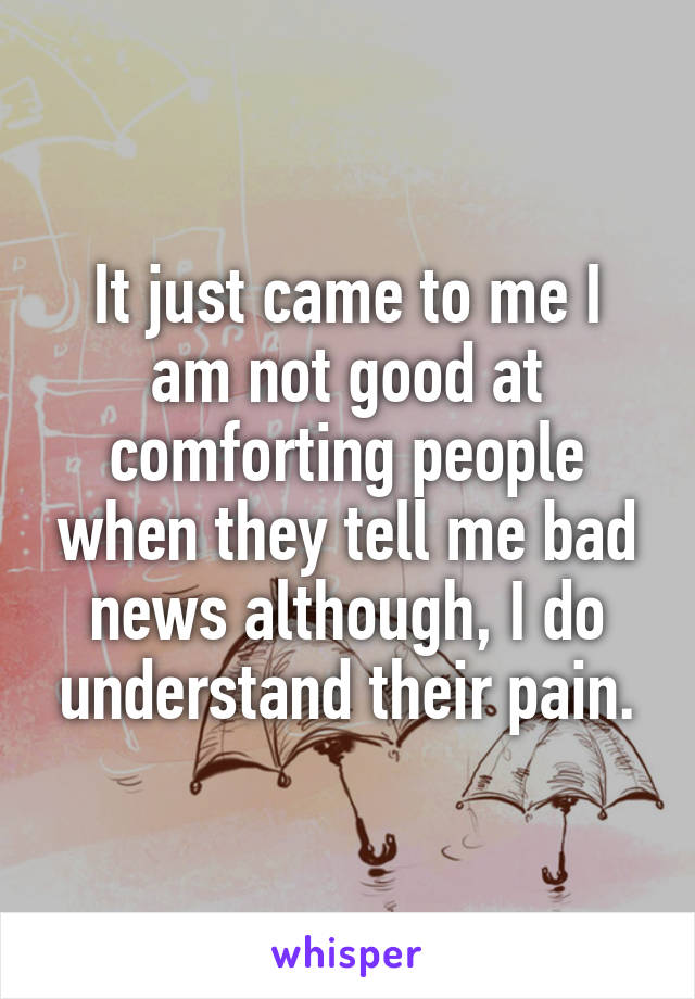 It just came to me I am not good at comforting people when they tell me bad news although, I do understand their pain.