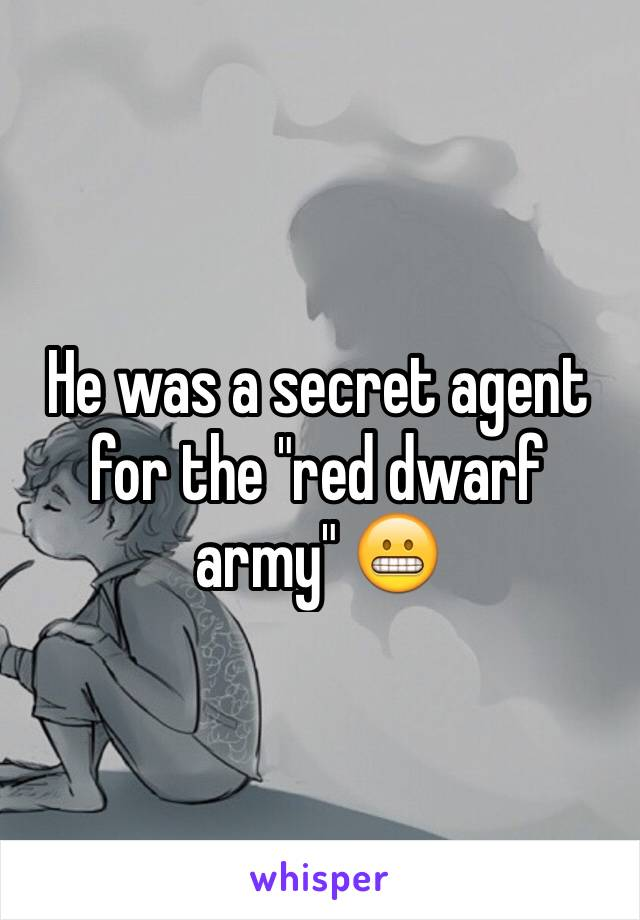 """He was a secret agent for the """"red dwarf army"""" 😬"""