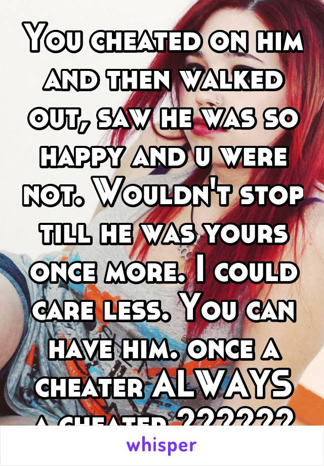 You cheated on him and then walked out, saw he was so happy and u were not. Wouldn't stop till he was yours once more. I could care less. You can have him. once a cheater ALWAYS a cheater 💋👌🏼✌🏼️