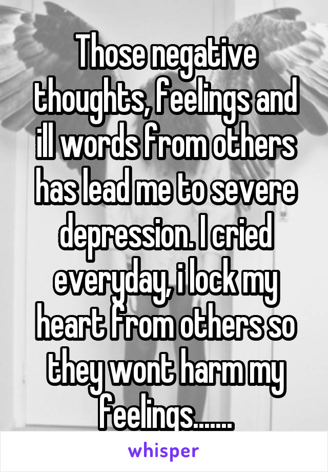 Those negative thoughts, feelings and ill words from others has lead me to severe depression. I cried everyday, i lock my heart from others so they wont harm my feelings.......