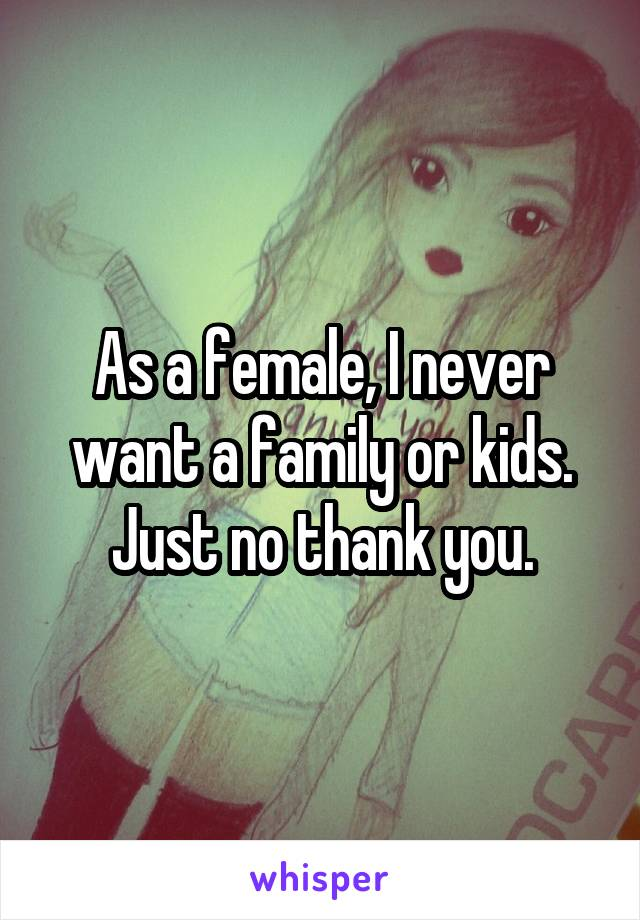 As a female, I never want a family or kids. Just no thank you.
