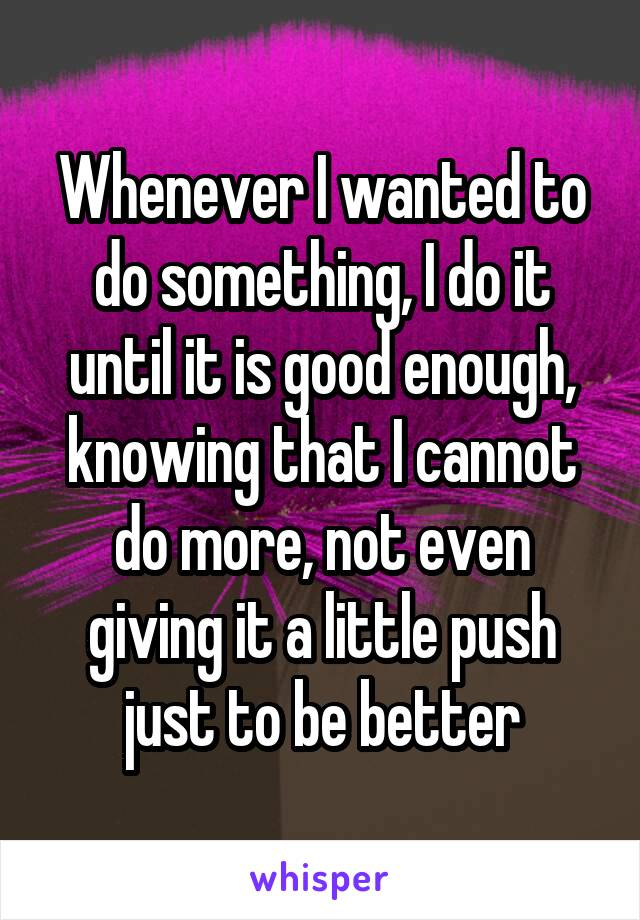 Whenever I wanted to do something, I do it until it is good enough, knowing that I cannot do more, not even giving it a little push just to be better