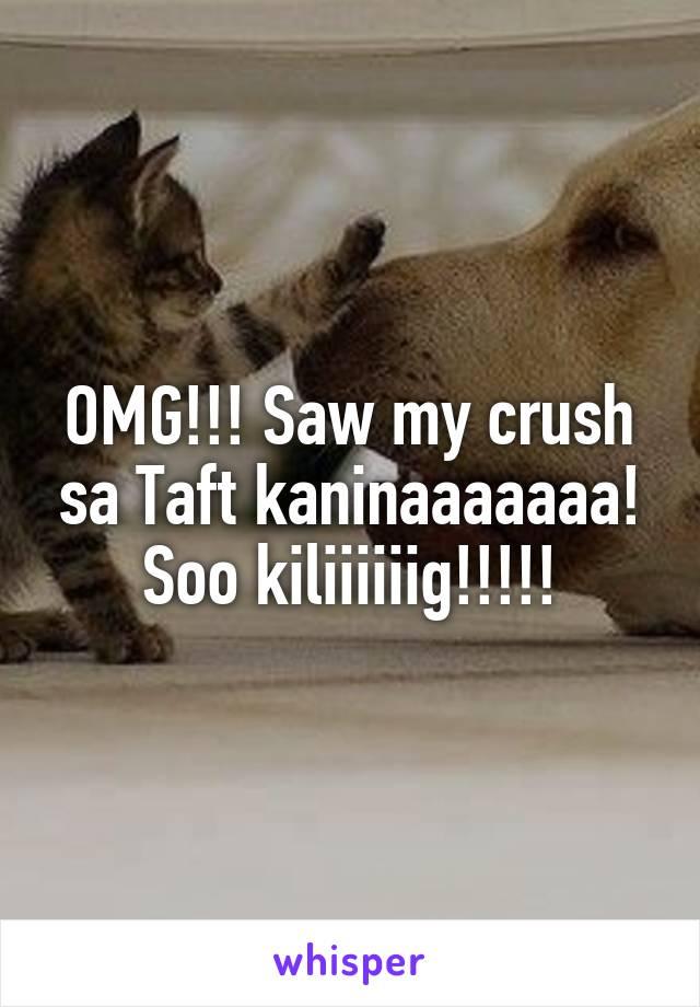OMG!!! Saw my crush sa Taft kaninaaaaaaa! Soo kiliiiiiig!!!!!