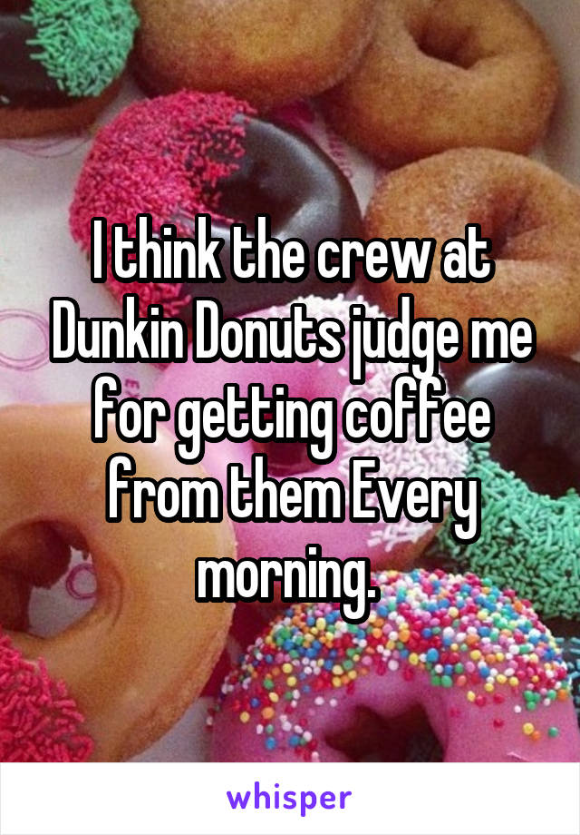 I think the crew at Dunkin Donuts judge me for getting coffee from them Every morning.