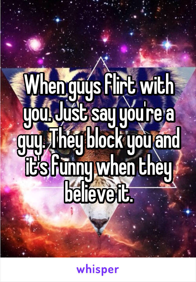 When guys flirt with you. Just say you're a guy. They block you and it's funny when they believe it.