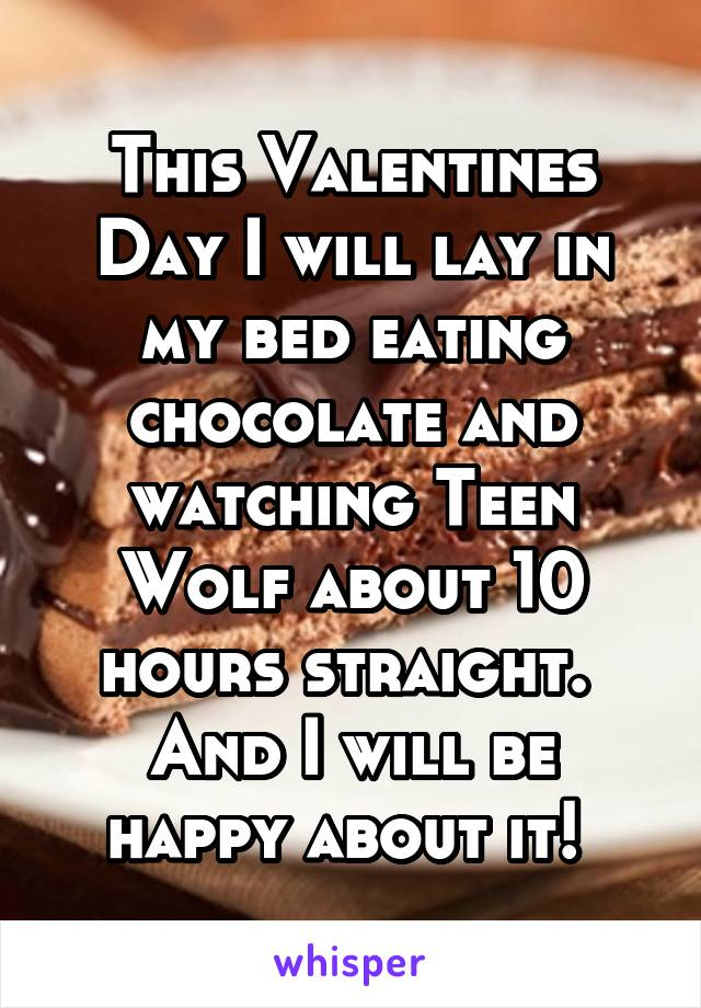 This Valentines Day I will lay in my bed eating chocolate and watching Teen Wolf about 10 hours straight.  And I will be happy about it!