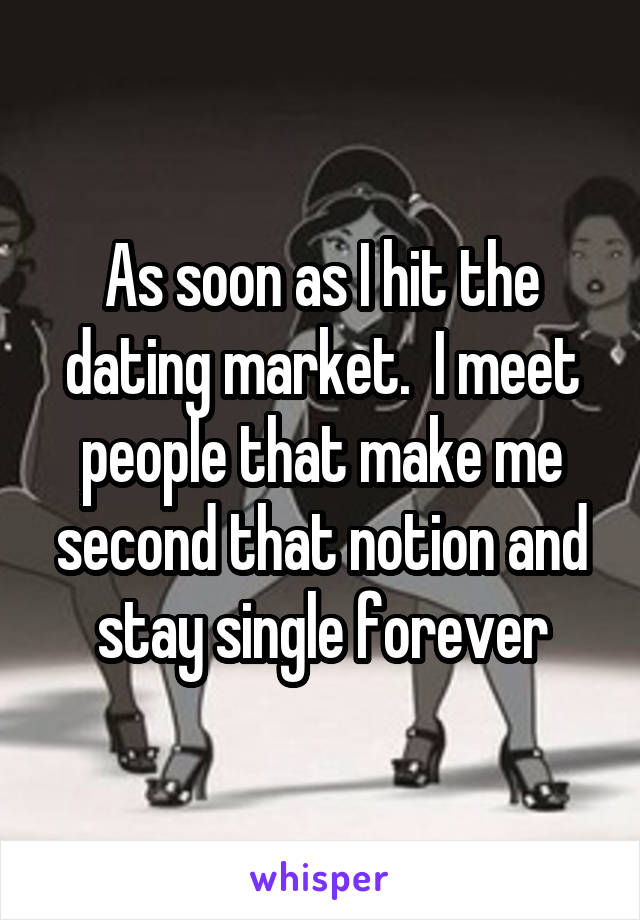 As soon as I hit the dating market.  I meet people that make me second that notion and stay single forever