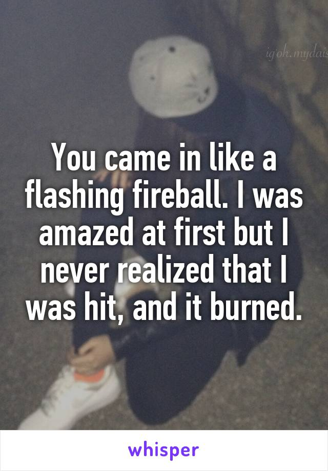 You came in like a flashing fireball. I was amazed at first but I never realized that I was hit, and it burned.