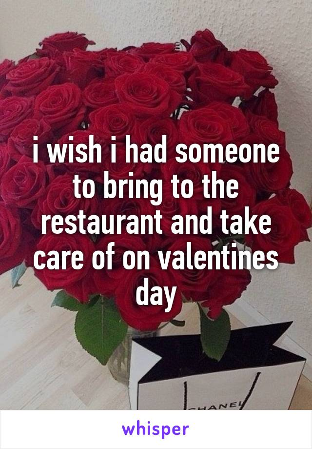 i wish i had someone to bring to the restaurant and take care of on valentines day