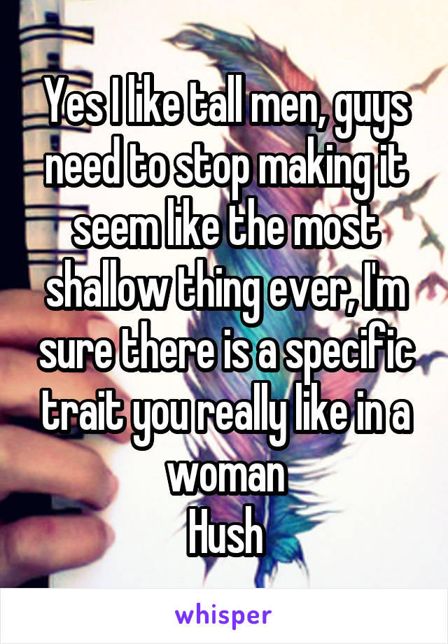 Yes I like tall men, guys need to stop making it seem like the most shallow thing ever, I'm sure there is a specific trait you really like in a woman Hush