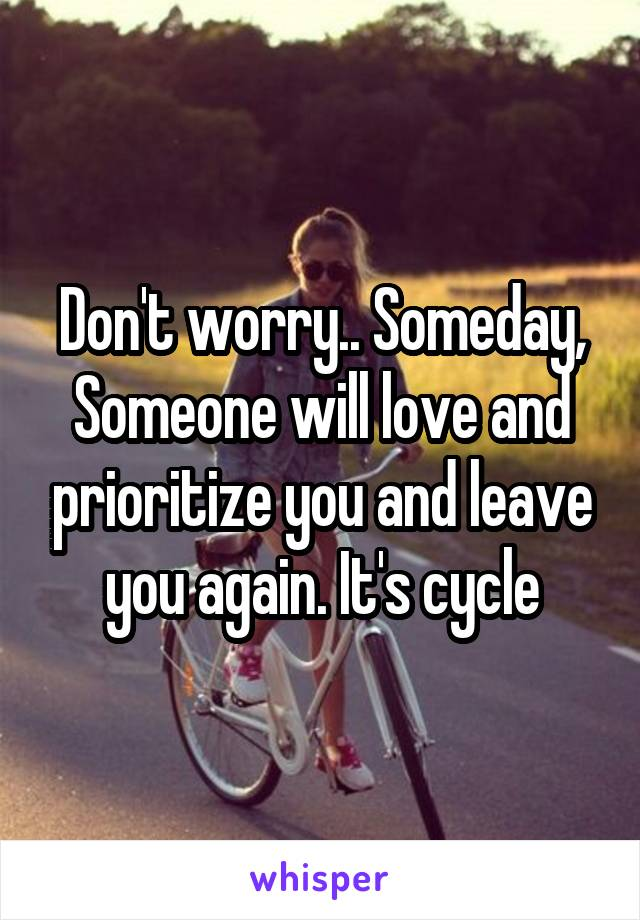 Don't worry.. Someday, Someone will love and prioritize you and leave you again. It's cycle