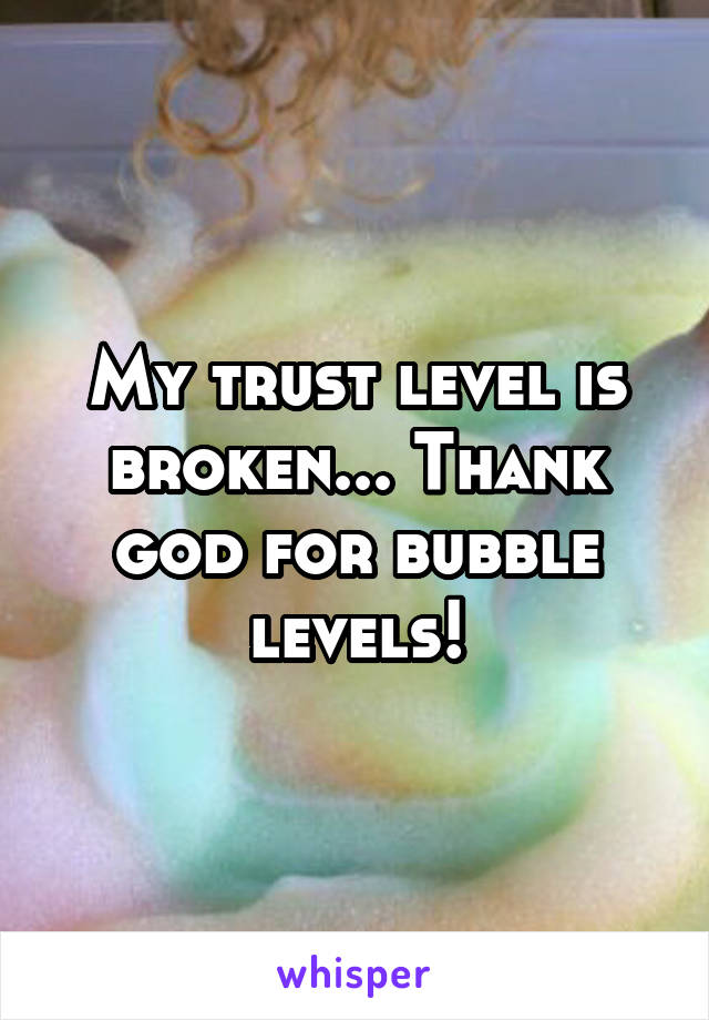 My trust level is broken... Thank god for bubble levels!