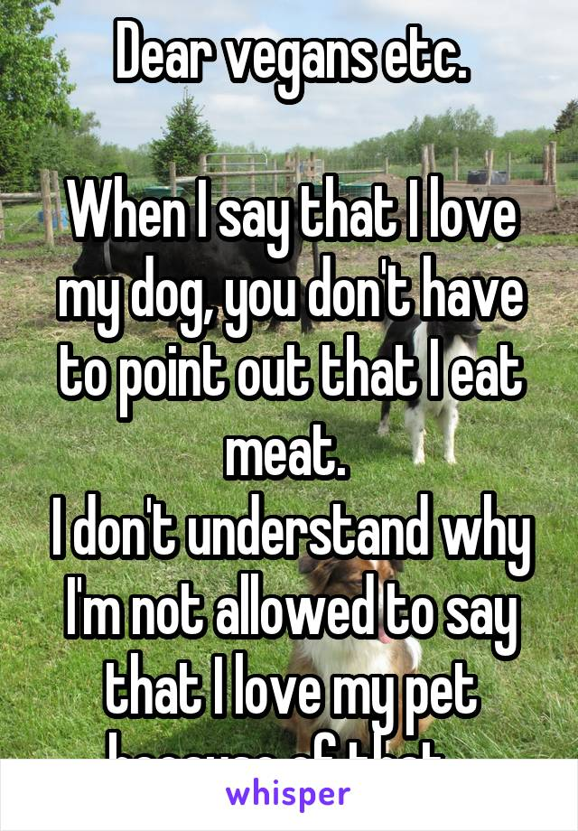 Dear vegans etc.  When I say that I love my dog, you don't have to point out that I eat meat.  I don't understand why I'm not allowed to say that I love my pet because of that...