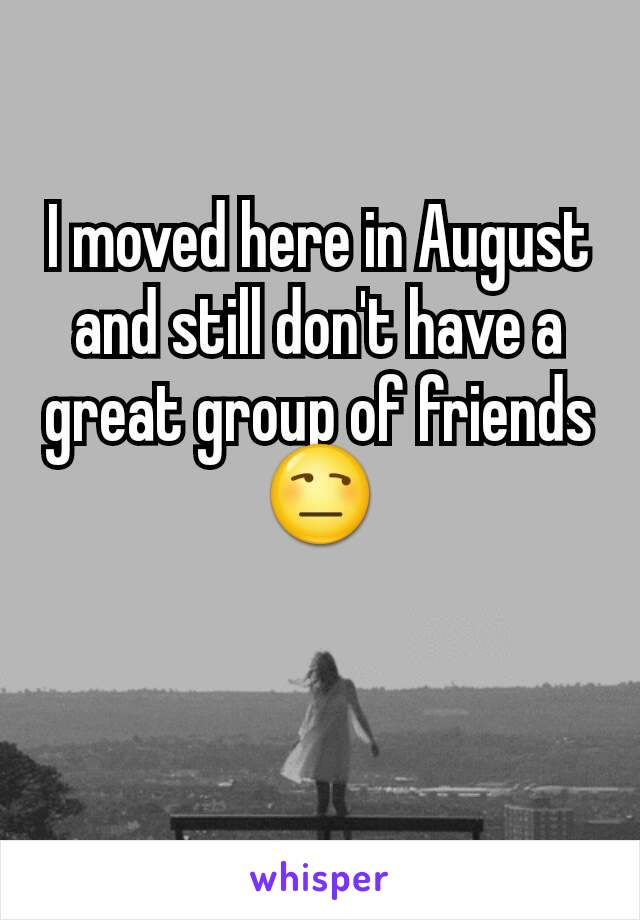 I moved here in August and still don't have a great group of friends 😒