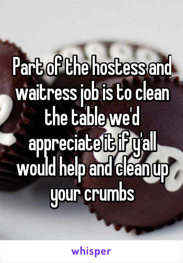 Part of the hostess and waitress job is to clean the table we'd appreciate it if y'all would help and clean up your crumbs