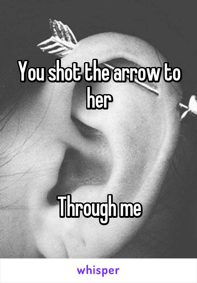 You shot the arrow to her    Through me