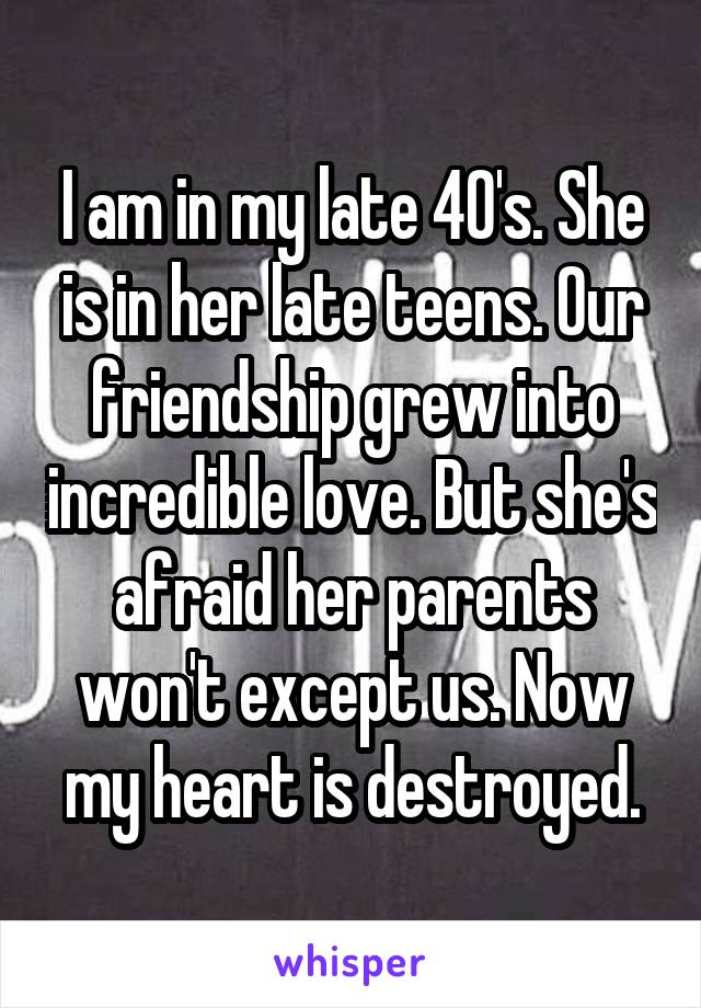 I am in my late 40's. She is in her late teens. Our friendship grew into incredible love. But she's afraid her parents won't except us. Now my heart is destroyed.