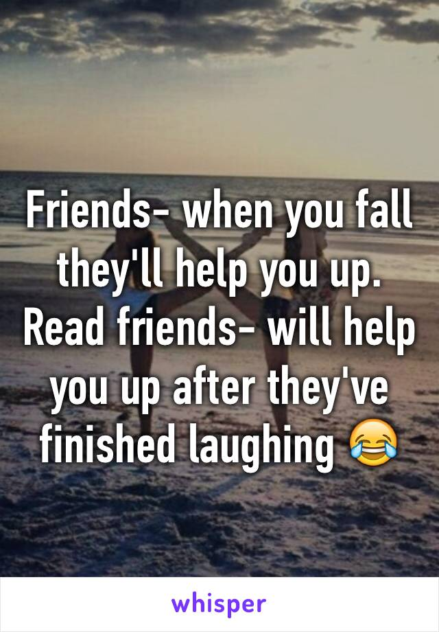 Friends- when you fall they'll help you up.      Read friends- will help you up after they've finished laughing 😂