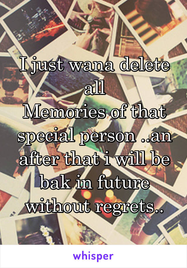 I just wana delete all Memories of that special person ..an after that i will be bak in future without regrets..
