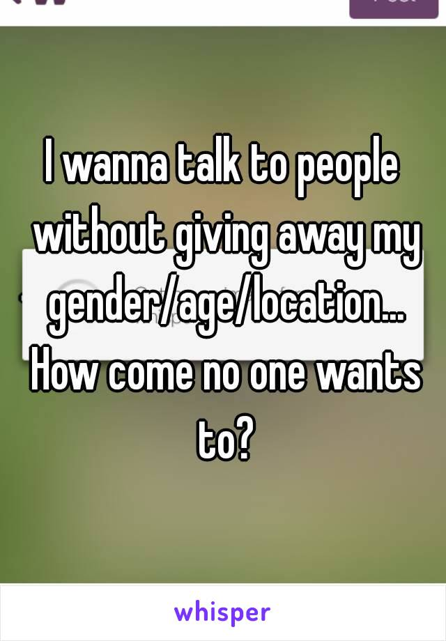 I wanna talk to people without giving away my gender/age/location... How come no one wants to?