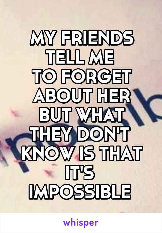 MY FRIENDS TELL ME  TO FORGET ABOUT HER BUT WHAT THEY DON'T  KNOW IS THAT IT'S  IMPOSSIBLE