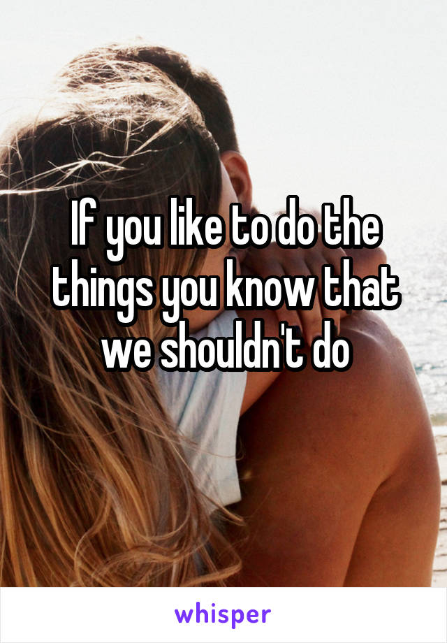 If you like to do the things you know that we shouldn't do